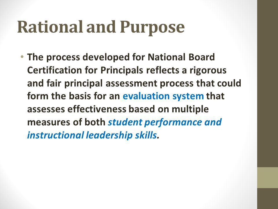 Rational and Purpose The process developed for National Board Certification for Principals reflects a rigorous and fair principal assessment process that could form the basis for an evaluation system that assesses effectiveness based on multiple measures of both student performance and instructional leadership skills.