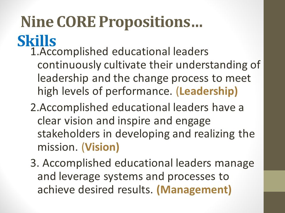 Nine CORE Propositions… Skills 1.Accomplished educational leaders continuously cultivate their understanding of leadership and the change process to meet high levels of performance.