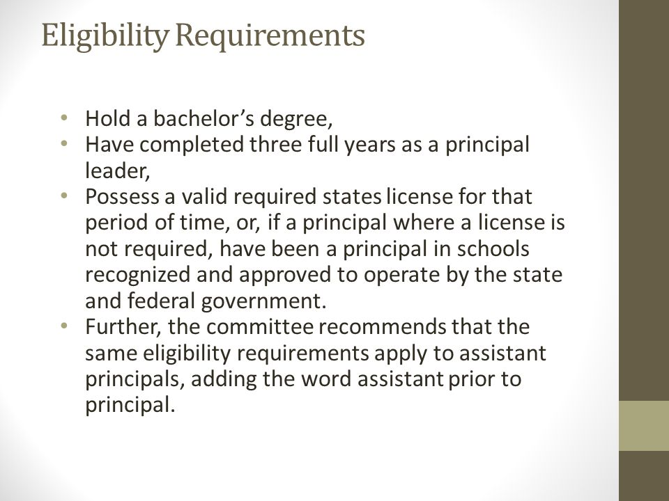 Eligibility Requirements Hold a bachelor's degree, Have completed three full years as a principal leader, Possess a valid required states license for that period of time, or, if a principal where a license is not required, have been a principal in schools recognized and approved to operate by the state and federal government.