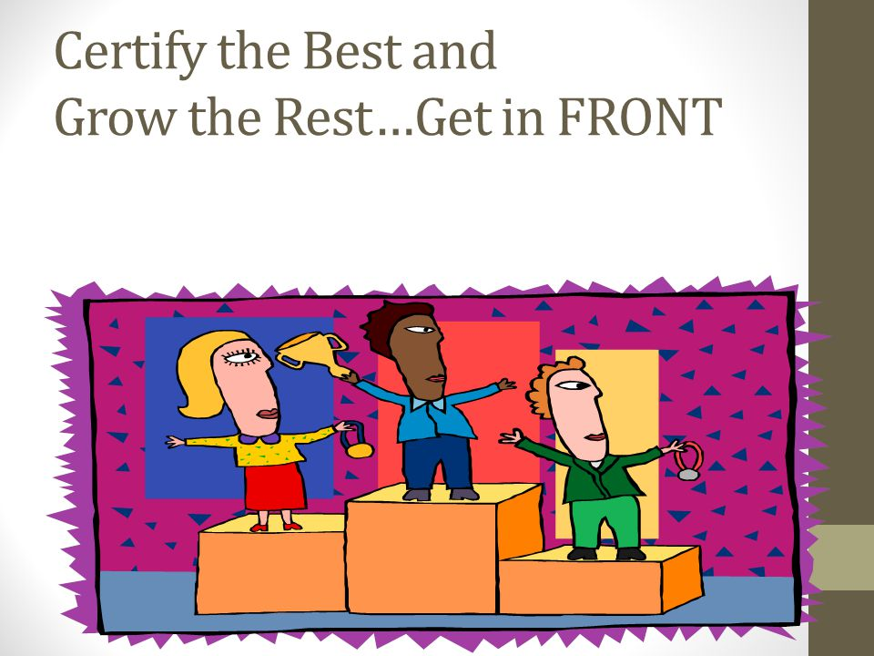 Certify the Best and Grow the Rest…Get in FRONT