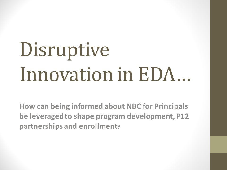 Disruptive Innovation in EDA… How can being informed about NBC for Principals be leveraged to shape program development, P12 partnerships and enrollment