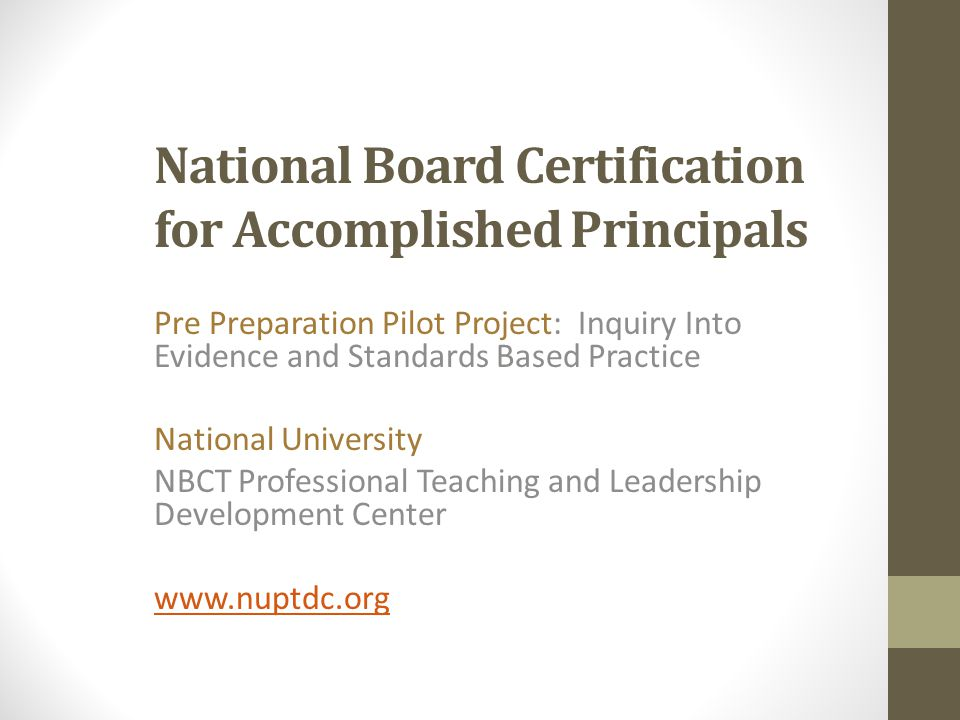National Board Certification for Accomplished Principals Pre Preparation Pilot Project: Inquiry Into Evidence and Standards Based Practice National University NBCT Professional Teaching and Leadership Development Center www.nuptdc.org