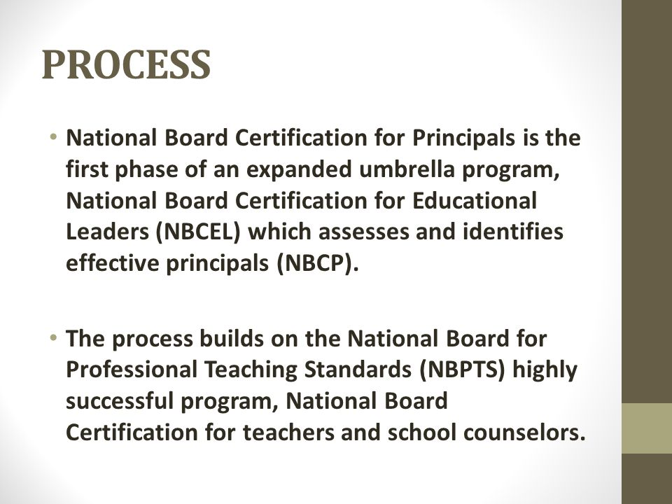PROCESS National Board Certification for Principals is the first phase of an expanded umbrella program, National Board Certification for Educational Leaders (NBCEL) which assesses and identifies effective principals (NBCP).