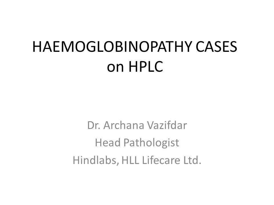HAEMOGLOBINOPATHY CASES on HPLC Dr. Archana Vazifdar Head Pathologist Hindlabs, HLL Lifecare Ltd.