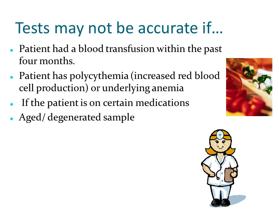 Tests may not be accurate if… Patient had a blood transfusion within the past four months. Patient has polycythemia (increased red blood cell producti