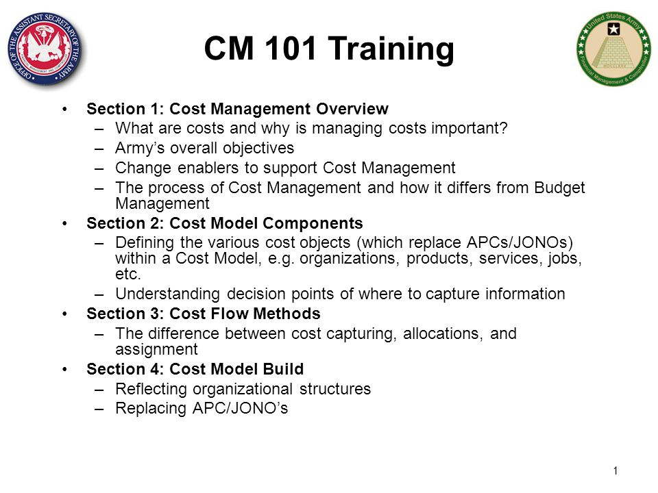 Section 1: Cost Management Overview –What are costs and why is managing costs important? –Army's overall objectives –Change enablers to support Cost M