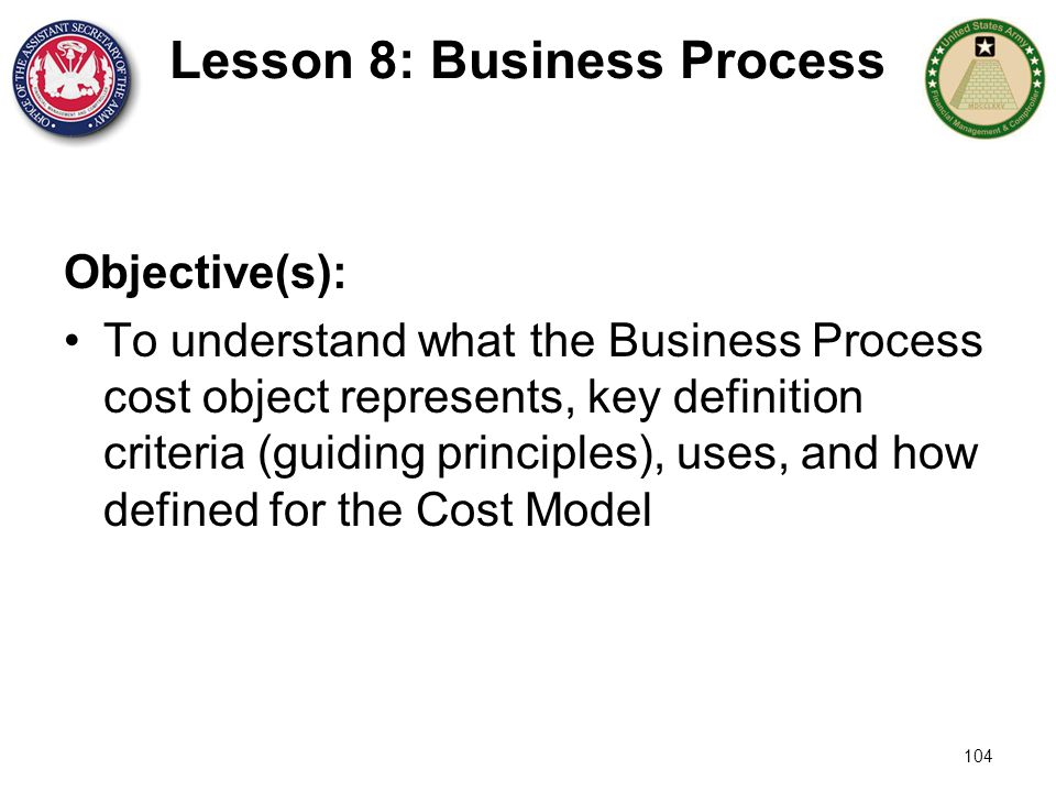 104 Lesson 8: Business Process Objective(s): To understand what the Business Process cost object represents, key definition criteria (guiding principl