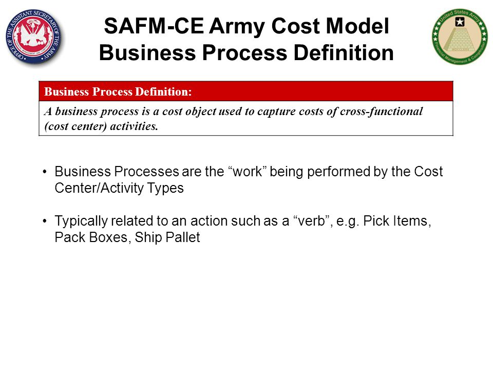 SAFM-CE Army Cost Model Business Process Definition Business Process Definition: A business process is a cost object used to capture costs of cross-fu