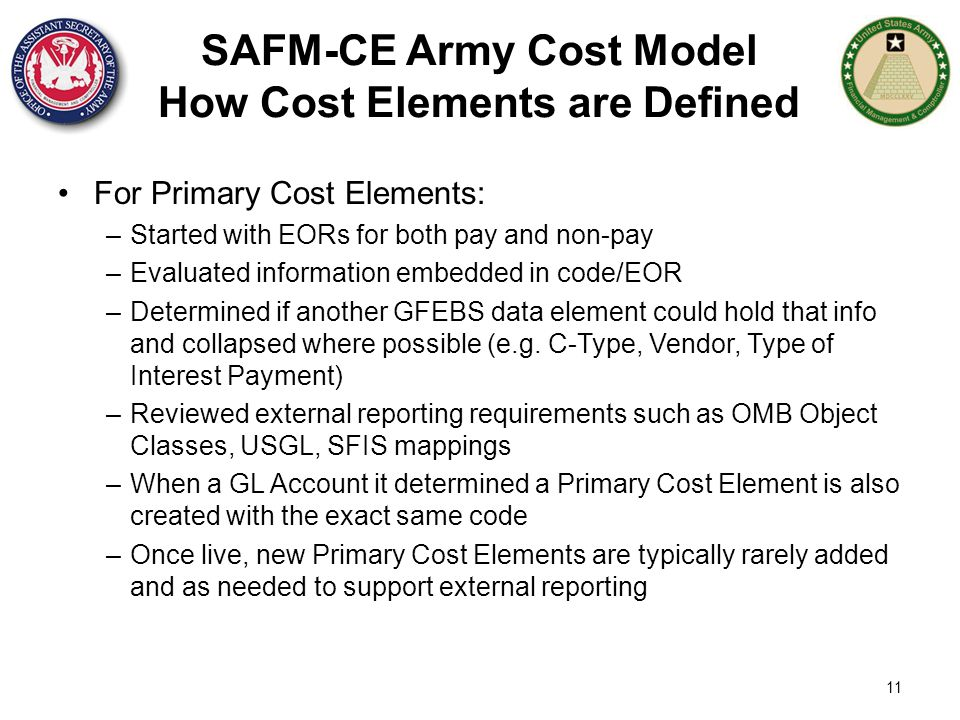 11 SAFM-CE Army Cost Model How Cost Elements are Defined For Primary Cost Elements: –Started with EORs for both pay and non-pay –Evaluated information