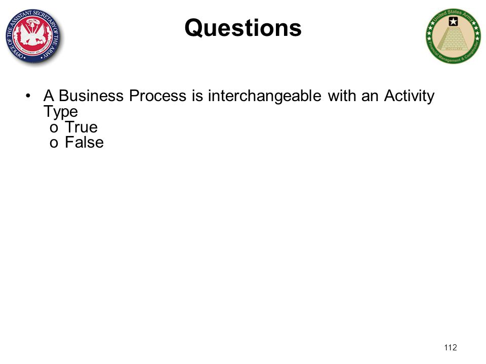 112 Questions A Business Process is interchangeable with an Activity Type oTrue oFalse