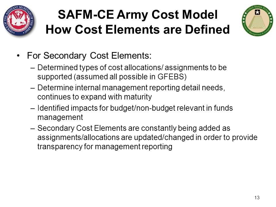13 SAFM-CE Army Cost Model How Cost Elements are Defined For Secondary Cost Elements: –Determined types of cost allocations/ assignments to be support