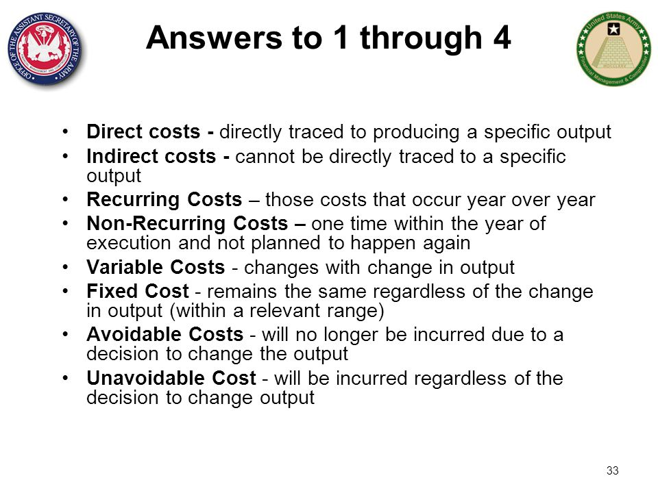 33 Answers to 1 through 4 Direct costs - directly traced to producing a specific output Indirect costs - cannot be directly traced to a specific outpu
