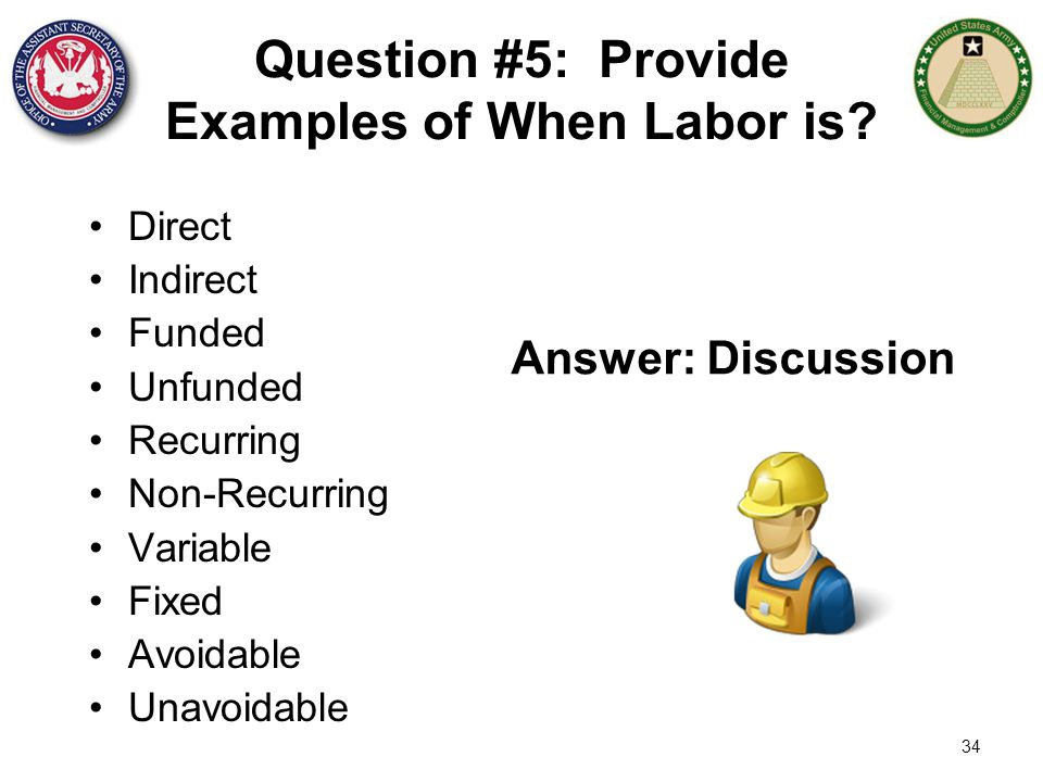 34 Question #5: Provide Examples of When Labor is? Direct Indirect Funded Unfunded Recurring Non-Recurring Variable Fixed Avoidable Unavoidable Answer
