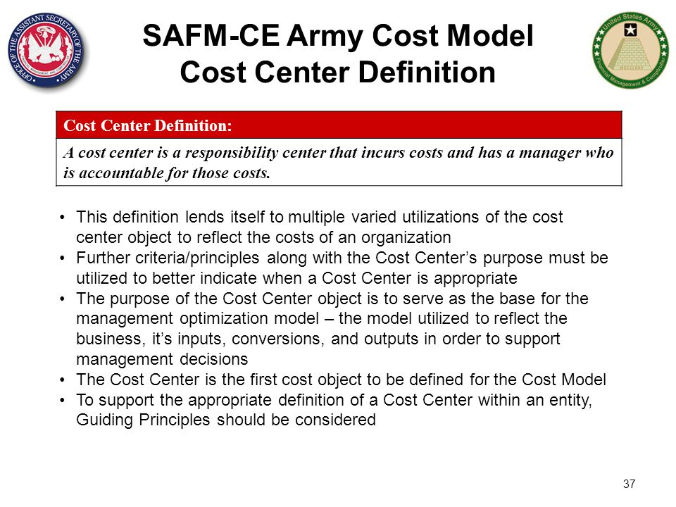 37 SAFM-CE Army Cost Model Cost Center Definition Cost Center Definition: A cost center is a responsibility center that incurs costs and has a manager