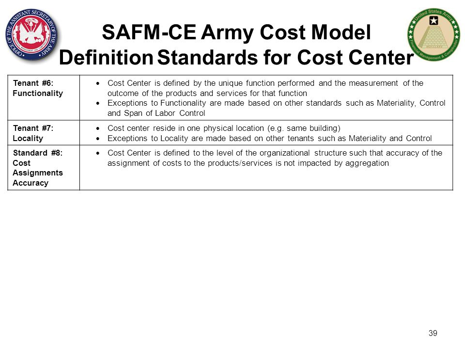 39 SAFM-CE Army Cost Model Definition Standards for Cost Center Tenant #6: Functionality  Cost Center is defined by the unique function performed and