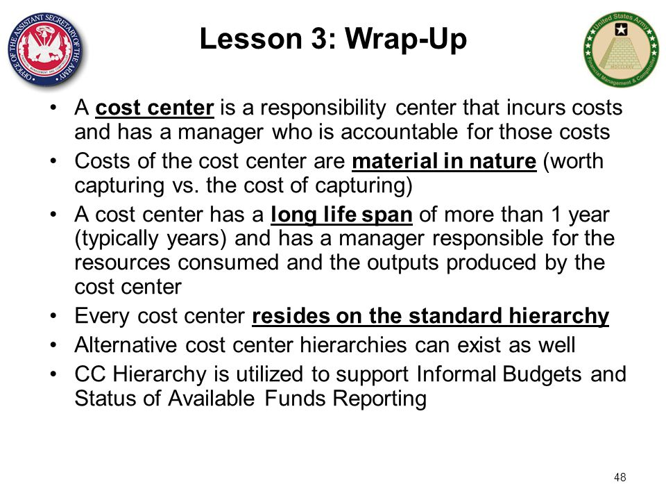 48 Lesson 3: Wrap-Up A cost center is a responsibility center that incurs costs and has a manager who is accountable for those costs Costs of the cost