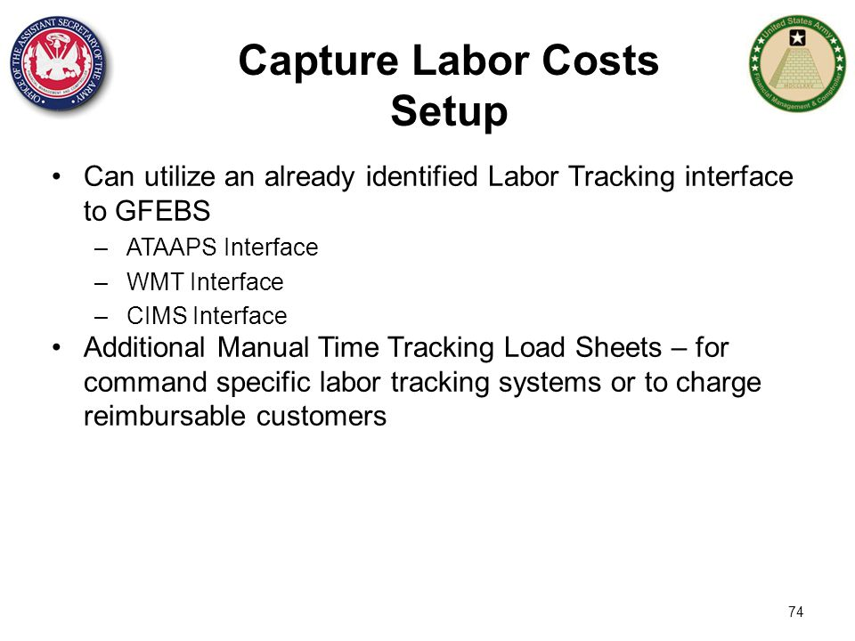 74 Capture Labor Costs Setup Can utilize an already identified Labor Tracking interface to GFEBS –ATAAPS Interface –WMT Interface –CIMS Interface Addi