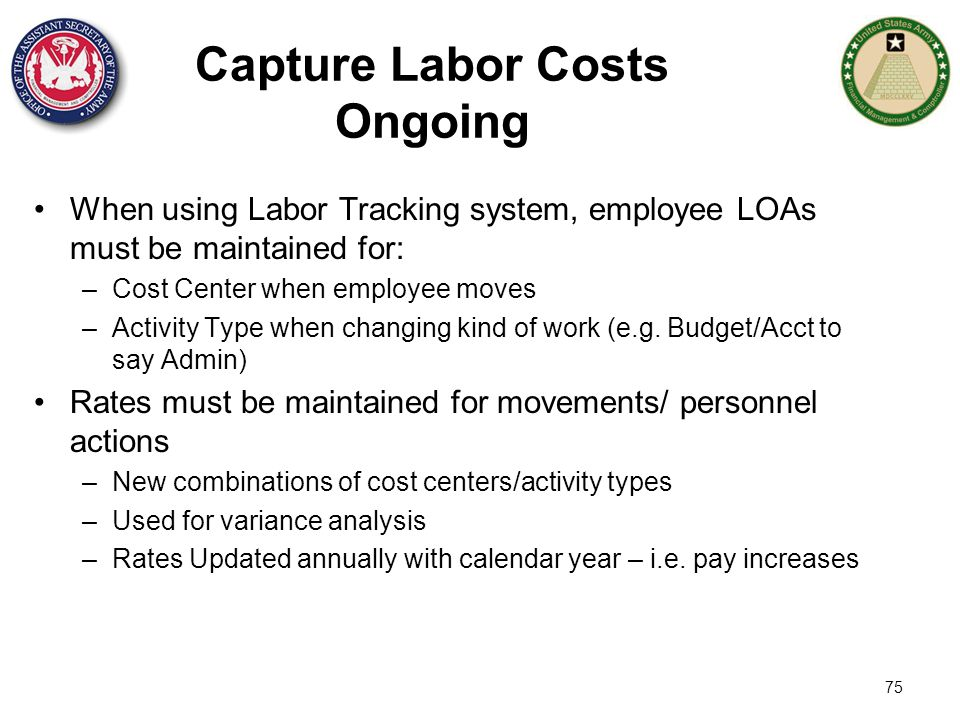 75 Capture Labor Costs Ongoing When using Labor Tracking system, employee LOAs must be maintained for: –Cost Center when employee moves –Activity Type