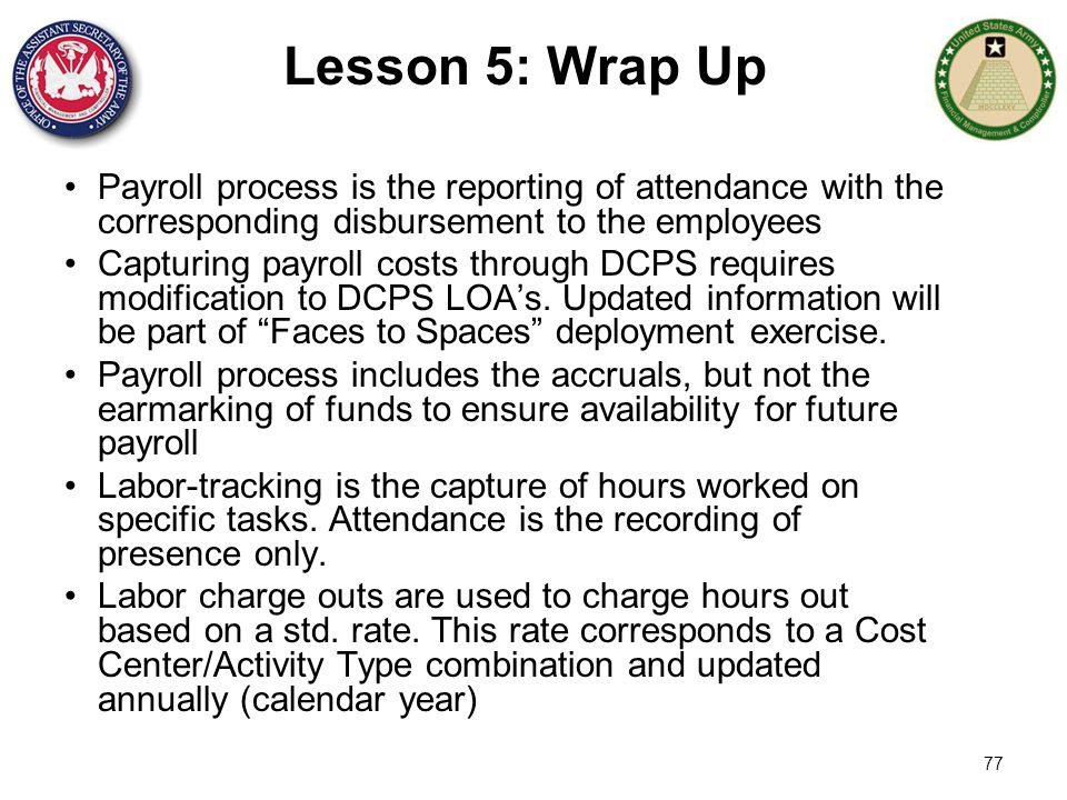 77 Lesson 5: Wrap Up Payroll process is the reporting of attendance with the corresponding disbursement to the employees Capturing payroll costs throu
