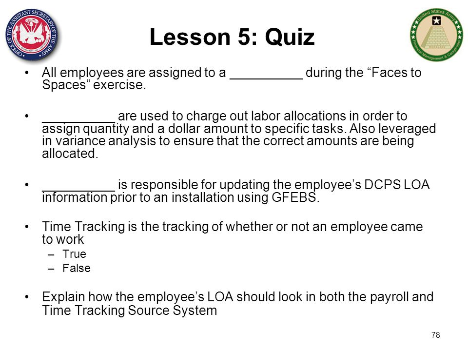"78 Lesson 5: Quiz All employees are assigned to a __________ during the ""Faces to Spaces"" exercise. __________ are used to charge out labor allocation"