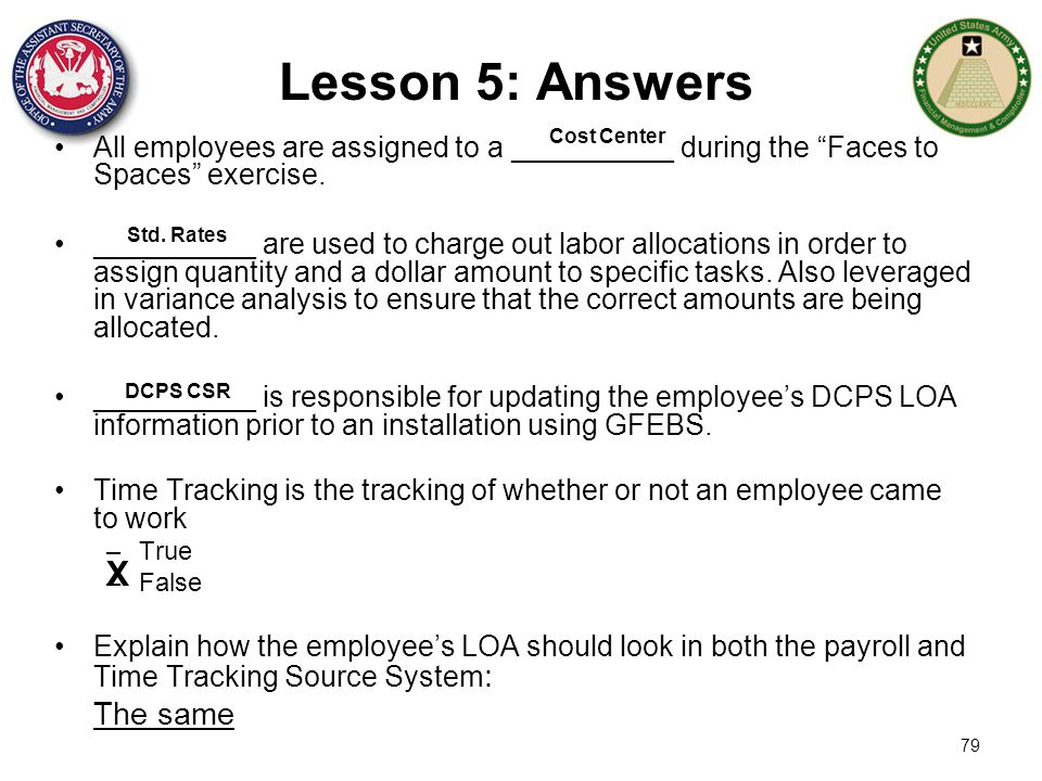 "79 Lesson 5: Answers All employees are assigned to a __________ during the ""Faces to Spaces"" exercise. __________ are used to charge out labor allocat"
