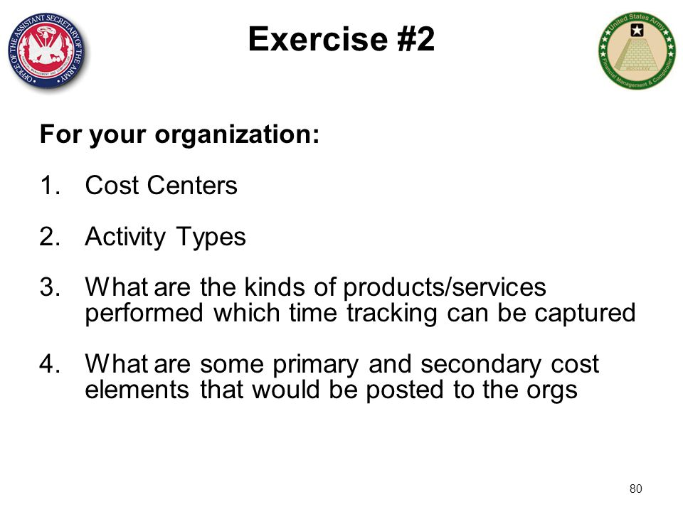 80 Exercise #2 For your organization: 1.Cost Centers 2.Activity Types 3.What are the kinds of products/services performed which time tracking can be c