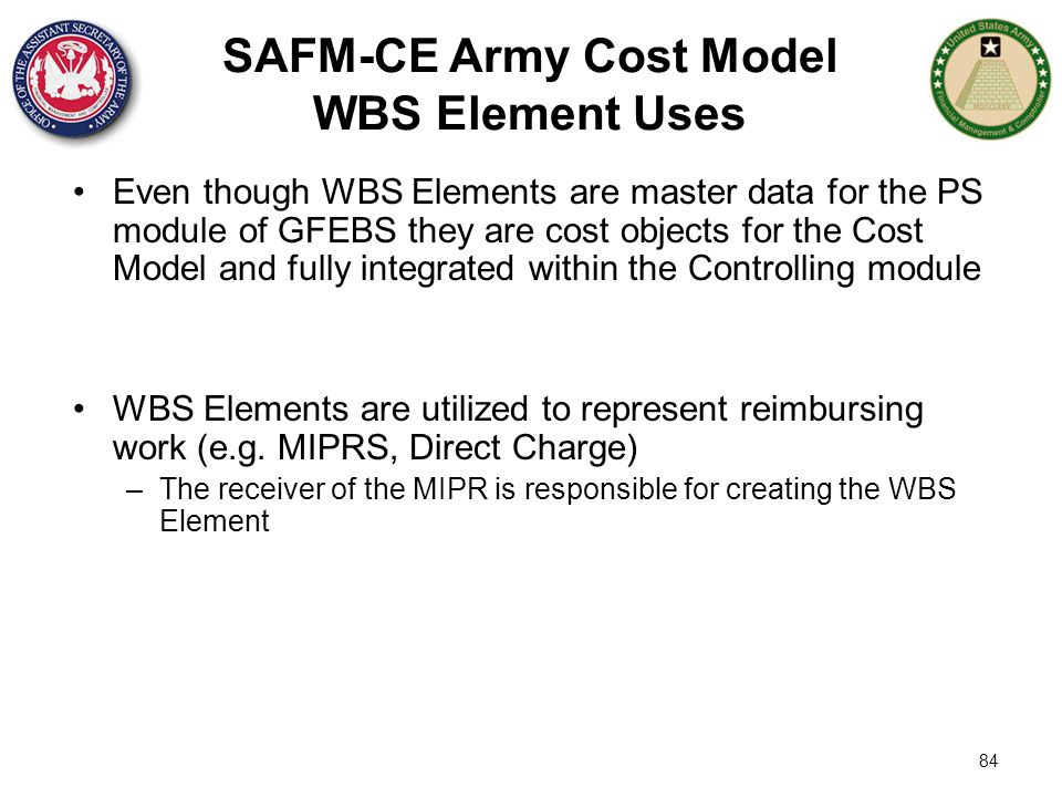 84 SAFM-CE Army Cost Model WBS Element Uses Even though WBS Elements are master data for the PS module of GFEBS they are cost objects for the Cost Mod