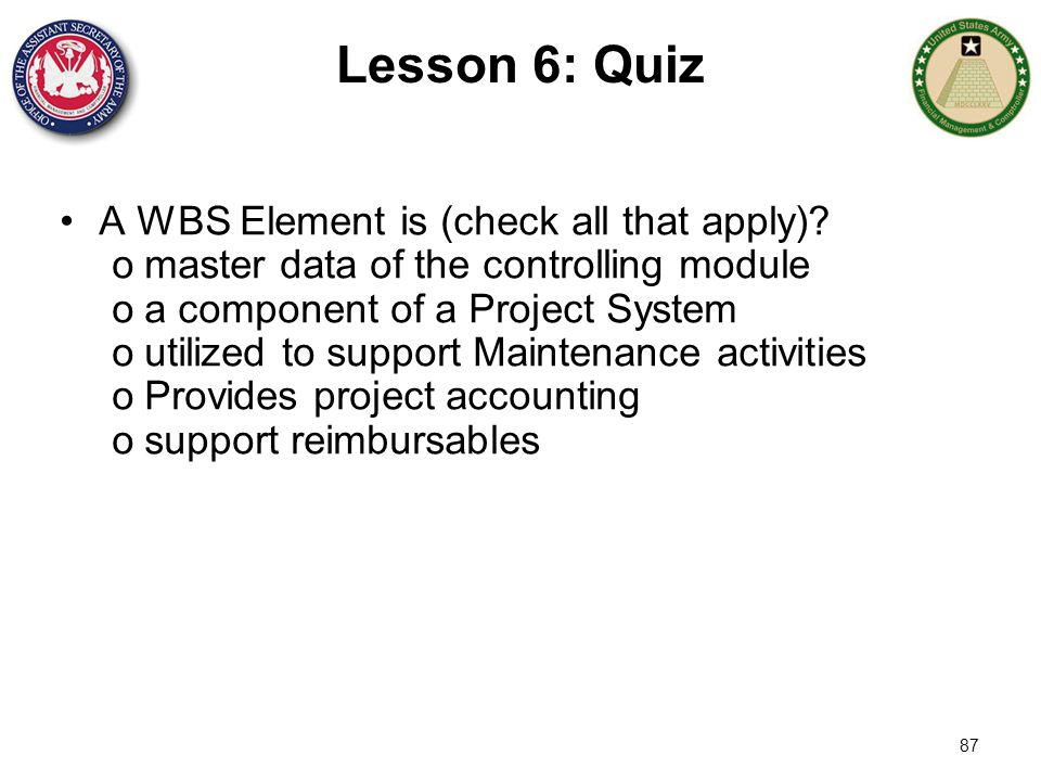 87 Lesson 6: Quiz A WBS Element is (check all that apply)? omaster data of the controlling module oa component of a Project System outilized to suppor