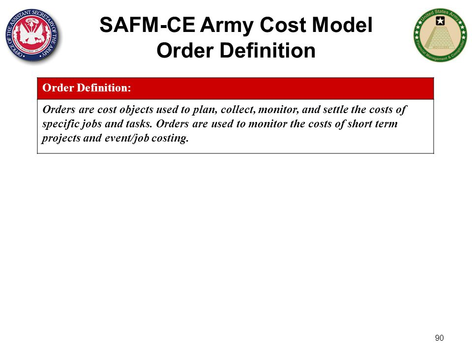 90 SAFM-CE Army Cost Model Order Definition Order Definition: Orders are cost objects used to plan, collect, monitor, and settle the costs of specific