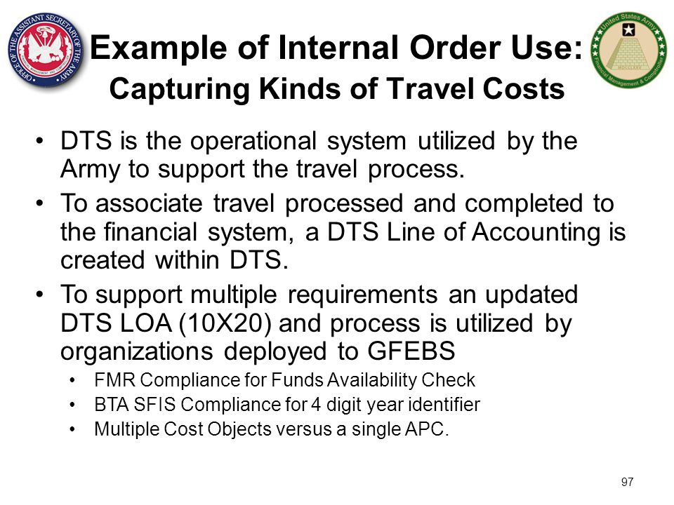 97 Example of Internal Order Use: Capturing Kinds of Travel Costs DTS is the operational system utilized by the Army to support the travel process. To