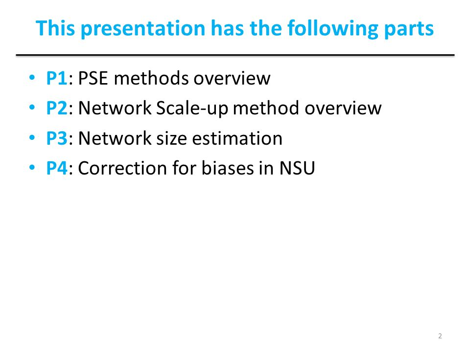 This presentation has the following parts P1: PSE methods overview P2: Network Scale-up method overview P3: Network size estimation P4: Correction for