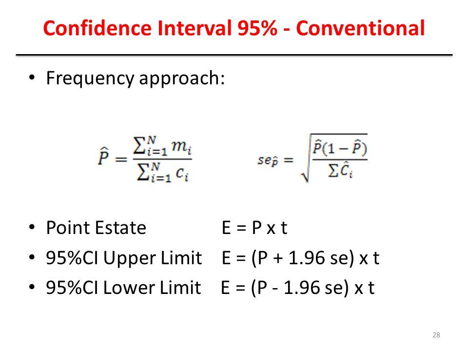 Confidence Interval 95% - Conventional Frequency approach: Point Estate E = P x t 95%CI Upper Limit E = (P + 1.96 se) x t 95%CI Lower Limit E = (P - 1