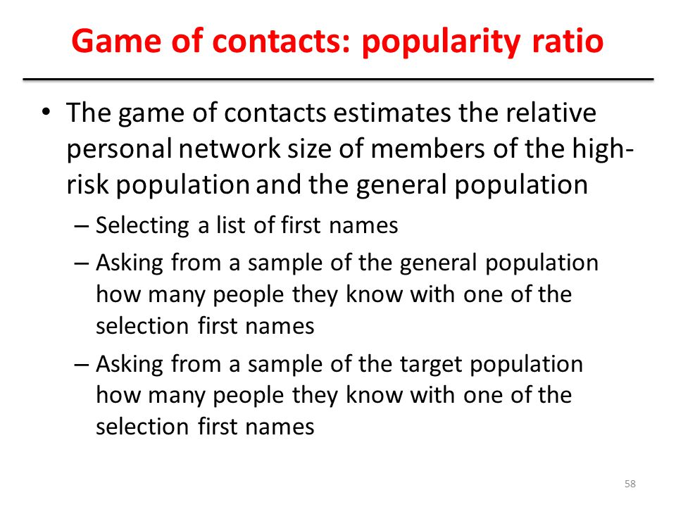 Game of contacts: popularity ratio The game of contacts estimates the relative personal network size of members of the high- risk population and the g