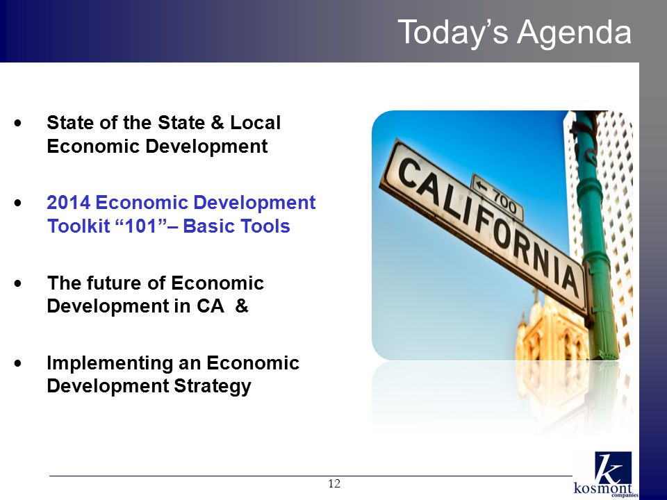 Today's Agenda State of the State & Local Economic Development 2014 Economic Development Toolkit 101 – Basic Tools The future of Economic Development in CA & Implementing an Economic Development Strategy 12