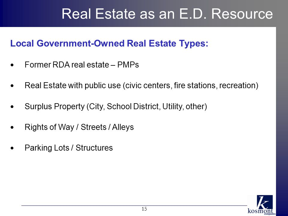 Local Government-Owned Real Estate Types: Former RDA real estate – PMPs Real Estate with public use (civic centers, fire stations, recreation) Surplus Property (City, School District, Utility, other) Rights of Way / Streets / Alleys Parking Lots / Structures 15 Real Estate as an E.D.