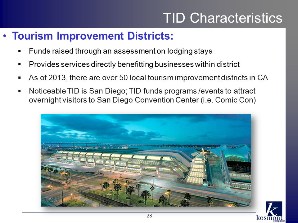 TID Characteristics Tourism Improvement Districts:  Funds raised through an assessment on lodging stays  Provides services directly benefitting businesses within district  As of 2013, there are over 50 local tourism improvement districts in CA  Noticeable TID is San Diego; TID funds programs /events to attract overnight visitors to San Diego Convention Center (i.e.