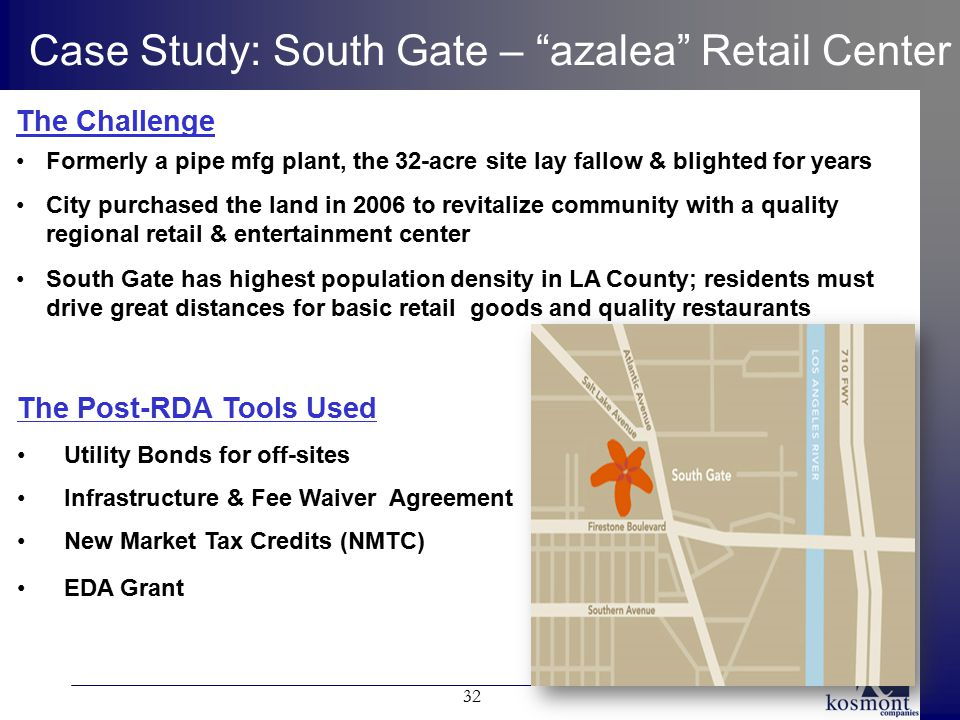 "32 Case Study: South Gate – ""azalea"" Retail Center The Post-RDA Tools Used Utility Bonds for off-sites Infrastructure & Fee Waiver Agreement New Marke"