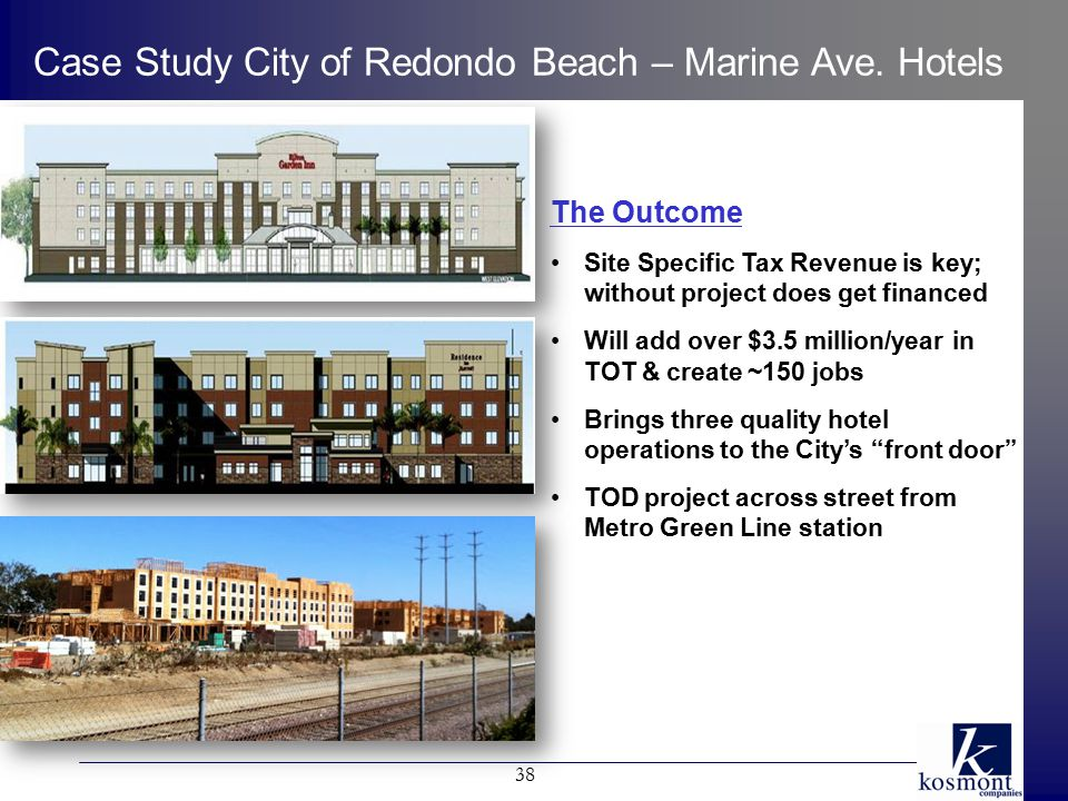 The Outcome Site Specific Tax Revenue is key; without project does get financed Will add over $3.5 million/year in TOT & create ~150 jobs Brings three quality hotel operations to the City's front door TOD project across street from Metro Green Line station 38 Case Study City of Redondo Beach – Marine Ave.