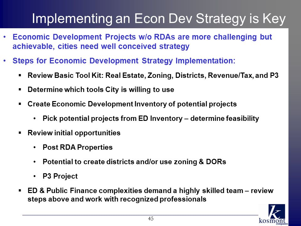 Implementing an Econ Dev Strategy is Key Economic Development Projects w/o RDAs are more challenging but achievable, cities need well conceived strategy Steps for Economic Development Strategy Implementation:  Review Basic Tool Kit: Real Estate, Zoning, Districts, Revenue/Tax, and P3  Determine which tools City is willing to use  Create Economic Development Inventory of potential projects Pick potential projects from ED Inventory – determine feasibility  Review initial opportunities Post RDA Properties Potential to create districts and/or use zoning & DORs P3 Project  ED & Public Finance complexities demand a highly skilled team – review steps above and work with recognized professionals 45