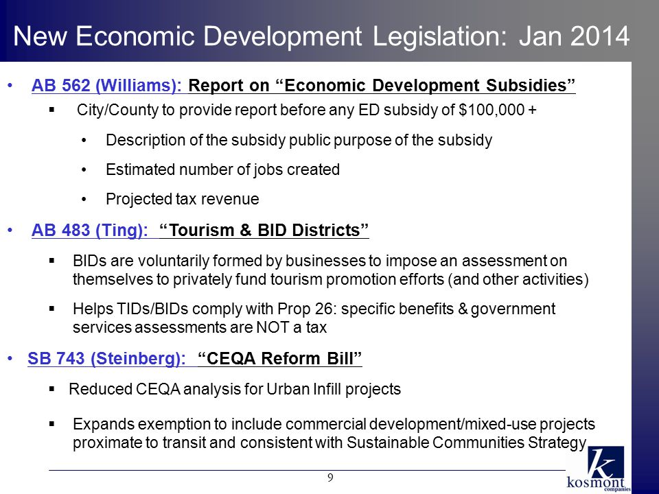AB 562 (Williams): Report on Economic Development Subsidies  City/County to provide report before any ED subsidy of $100,000 + Description of the subsidy public purpose of the subsidy Estimated number of jobs created Projected tax revenue AB 483 (Ting): Tourism & BID Districts  BIDs are voluntarily formed by businesses to impose an assessment on themselves to privately fund tourism promotion efforts (and other activities)  Helps TIDs/BIDs comply with Prop 26: specific benefits & government services assessments are NOT a tax SB 743 (Steinberg): CEQA Reform Bill  Reduced CEQA analysis for Urban Infill projects  Expands exemption to include commercial development/mixed-use projects proximate to transit and consistent with Sustainable Communities Strategy New Economic Development Legislation: Jan 2014 9