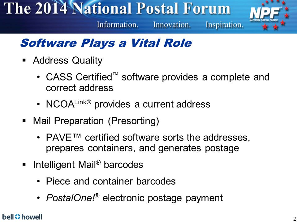 Software Plays a Vital Role  Address Quality CASS Certified ™ software provides a complete and correct address NCOA Link® provides a current address  Mail Preparation (Presorting) PAVE™ certified software sorts the addresses, prepares containers, and generates postage  Intelligent Mail ® barcodes Piece and container barcodes PostalOne.