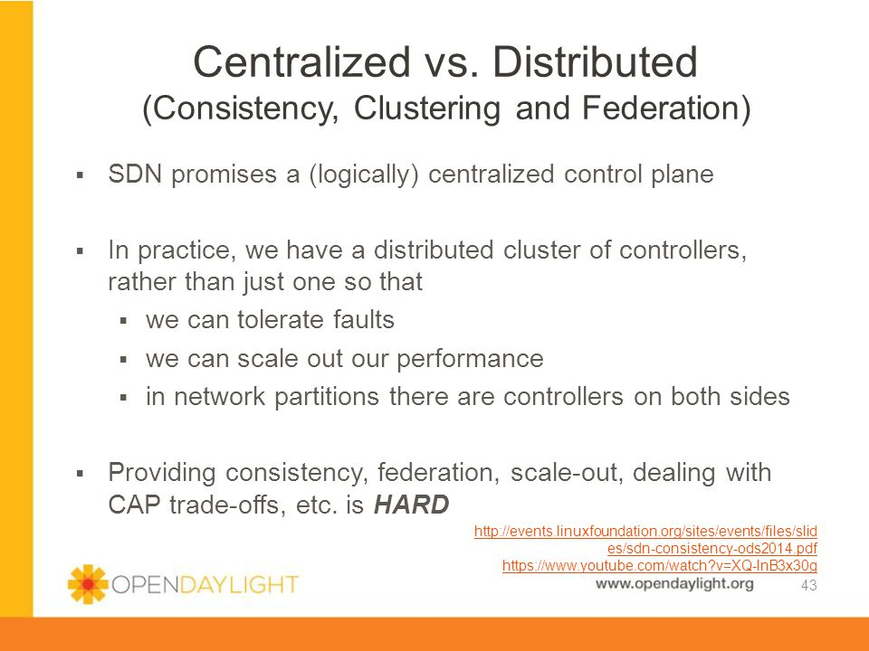 www.opendaylight.org  SDN promises a (logically) centralized control plane  In practice, we have a distributed cluster of controllers, rather than j