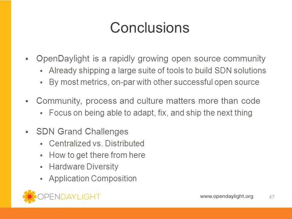 www.opendaylight.org  OpenDaylight is a rapidly growing open source community  Already shipping a large suite of tools to build SDN solutions  By m