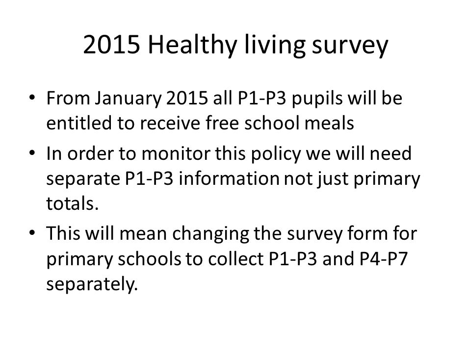 2015 Healthy living survey From January 2015 all P1-P3 pupils will be entitled to receive free school meals In order to monitor this policy we will ne