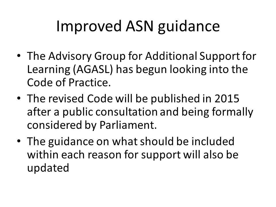 Improved ASN guidance The Advisory Group for Additional Support for Learning (AGASL) has begun looking into the Code of Practice. The revised Code wil