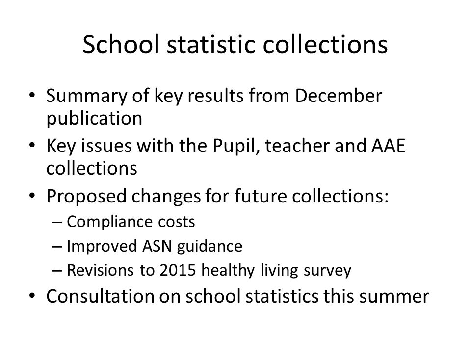School statistic collections Summary of key results from December publication Key issues with the Pupil, teacher and AAE collections Proposed changes