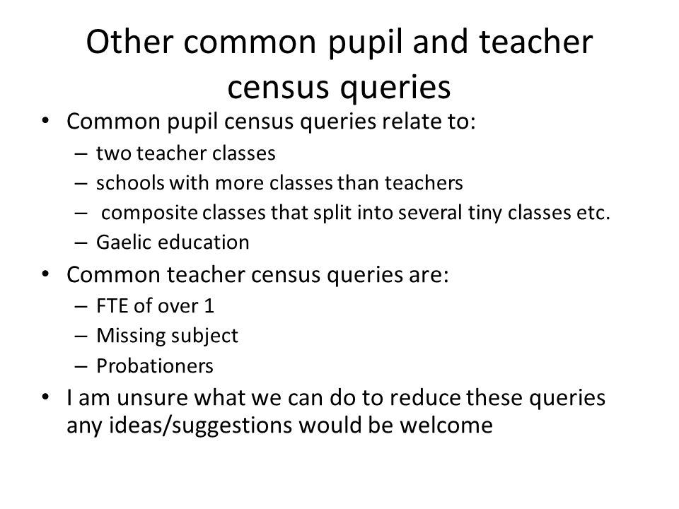 Other common pupil and teacher census queries Common pupil census queries relate to: – two teacher classes – schools with more classes than teachers –