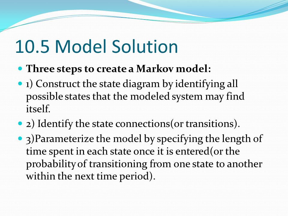 10.5 Model Solution Three steps to create a Markov model: 1) Construct the state diagram by identifying all possible states that the modeled system ma