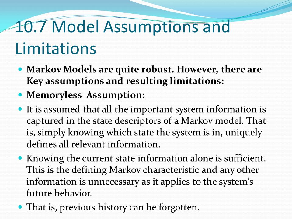 10.7 Model Assumptions and Limitations Markov Models are quite robust. However, there are Key assumptions and resulting limitations: Memoryless Assump