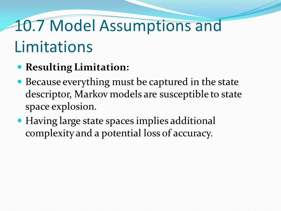 Resulting Limitation: Because everything must be captured in the state descriptor, Markov models are susceptible to state space explosion. Having larg